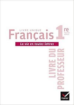 Livre unique de français 1re – La vie en toutes lettres (livre du professeur)